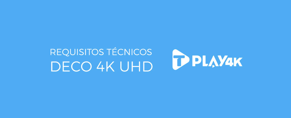 Requisitos Tecnicos Deco 4K